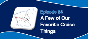 CruizeCast Episode 64: A Few of Our Favorite Cruise Things