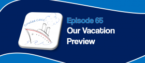 CruizeCast Episode 65: Our Vacation Preview