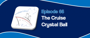 CruizeCast Episode 66:The Cruise Crystal Ball